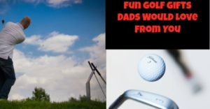 Perfect Golf Gifts Dad Wants From You!